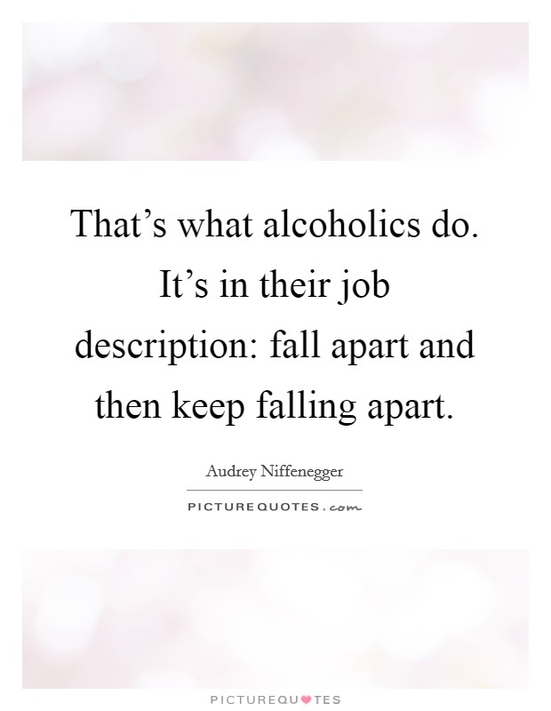 That's what alcoholics do. It's in their job description: fall apart and then keep falling apart Picture Quote #1