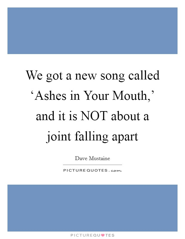 We got a new song called 'Ashes in Your Mouth,' and it is NOT about a joint falling apart Picture Quote #1