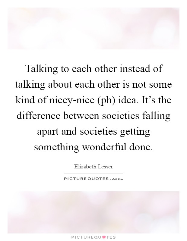 Talking to each other instead of talking about each other is not some kind of nicey-nice (ph) idea. It's the difference between societies falling apart and societies getting something wonderful done Picture Quote #1
