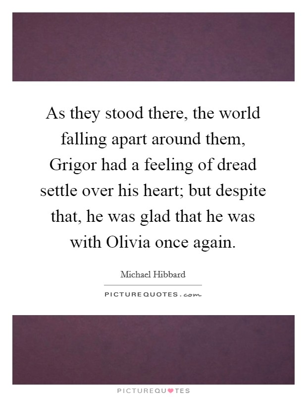 As they stood there, the world falling apart around them, Grigor had a feeling of dread settle over his heart; but despite that, he was glad that he was with Olivia once again Picture Quote #1