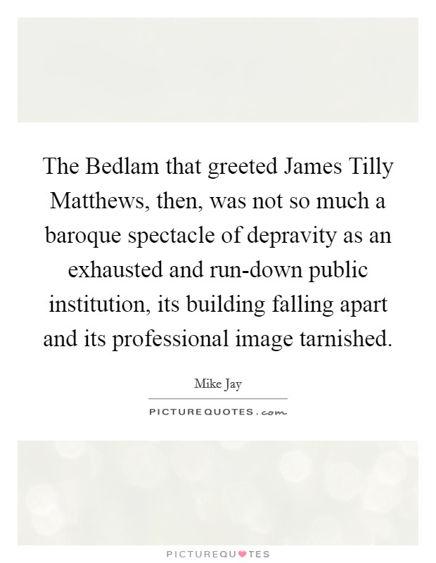The Bedlam that greeted James Tilly Matthews, then, was not so much a baroque spectacle of depravity as an exhausted and run-down public institution, its building falling apart and its professional image tarnished Picture Quote #1