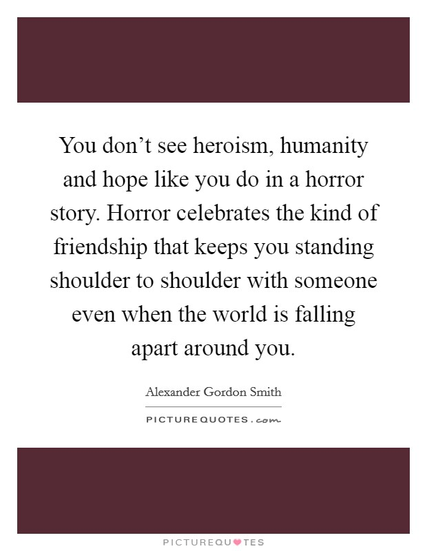 You don't see heroism, humanity and hope like you do in a horror story. Horror celebrates the kind of friendship that keeps you standing shoulder to shoulder with someone even when the world is falling apart around you Picture Quote #1
