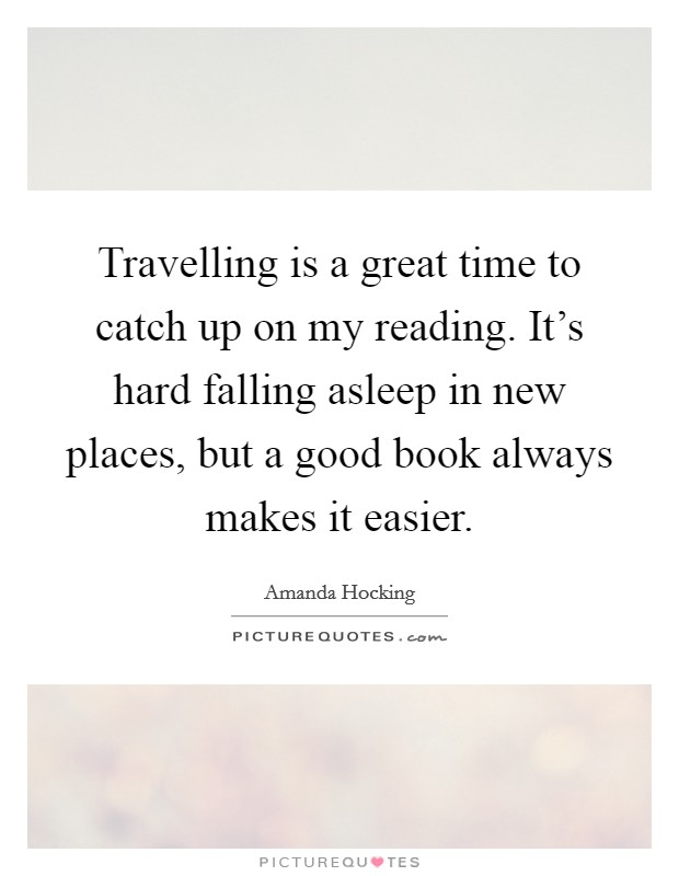 Travelling is a great time to catch up on my reading. It's hard falling asleep in new places, but a good book always makes it easier Picture Quote #1