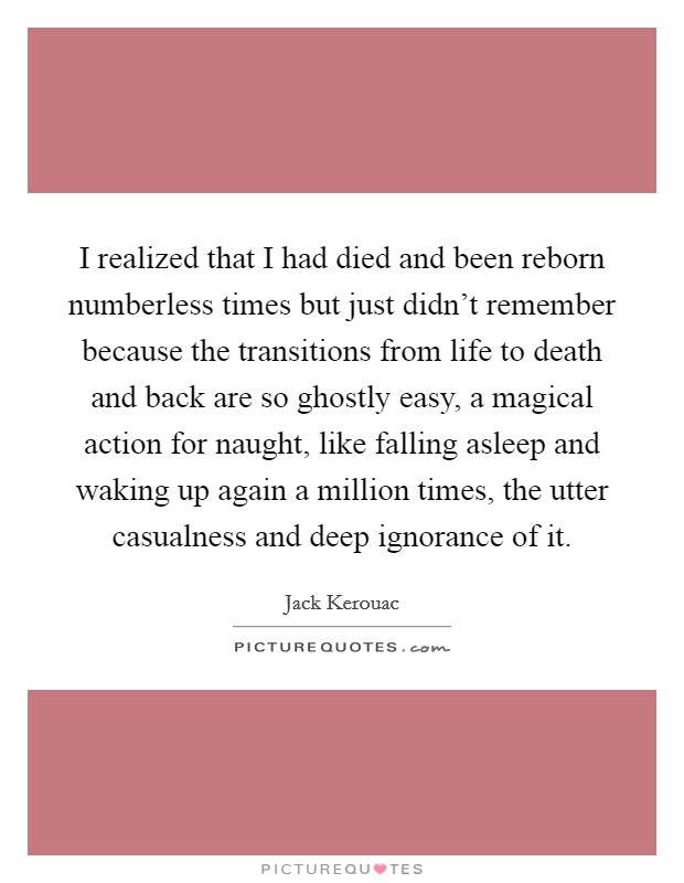 I realized that I had died and been reborn numberless times but just didn't remember because the transitions from life to death and back are so ghostly easy, a magical action for naught, like falling asleep and waking up again a million times, the utter casualness and deep ignorance of it Picture Quote #1