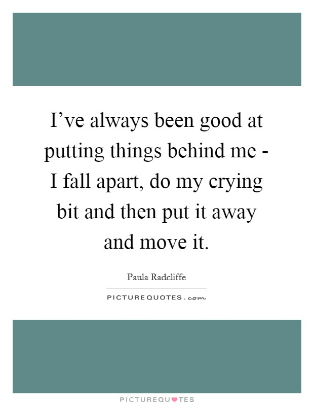 I've always been good at putting things behind me - I fall apart, do my crying bit and then put it away and move it Picture Quote #1