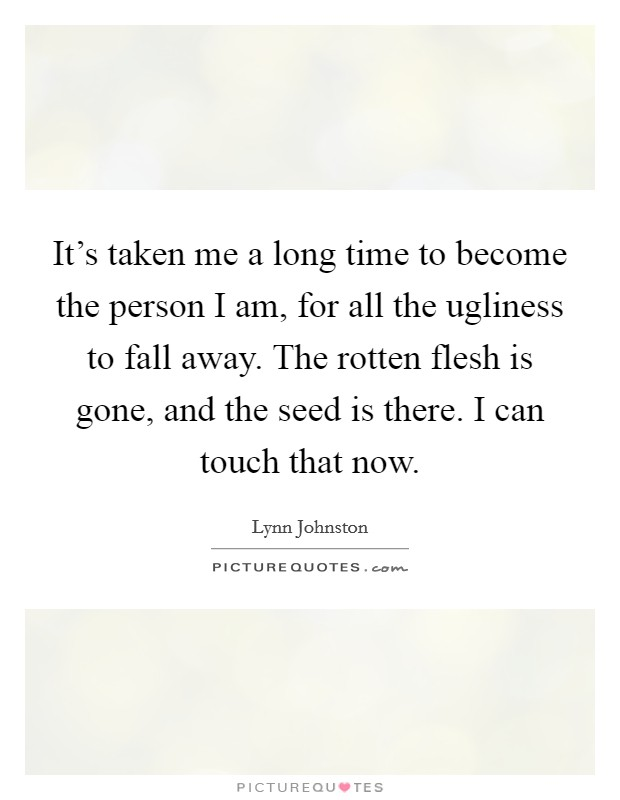 It's taken me a long time to become the person I am, for all the ugliness to fall away. The rotten flesh is gone, and the seed is there. I can touch that now Picture Quote #1