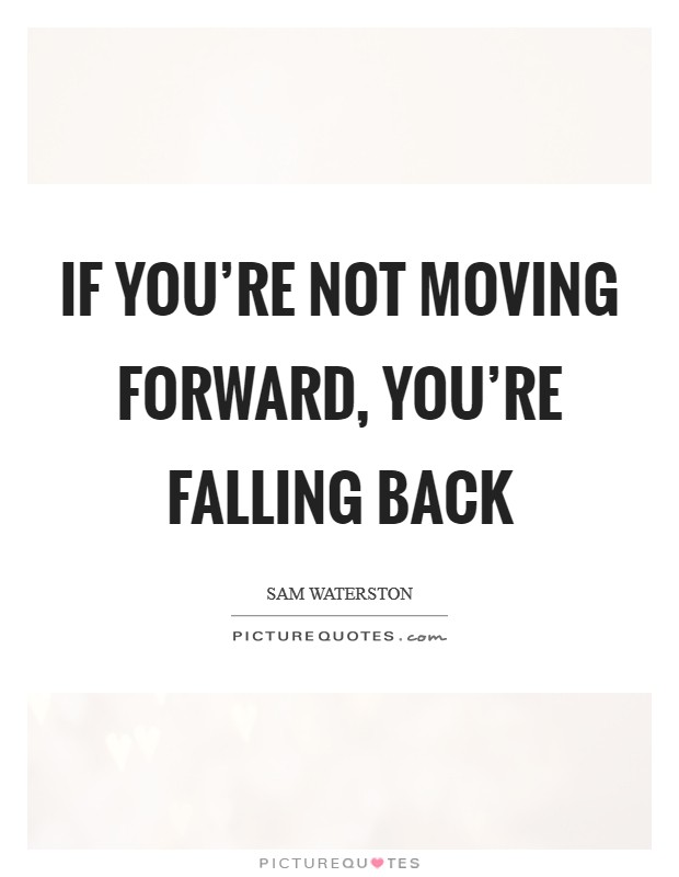 If you're not moving forward, you're falling back Picture Quote #1