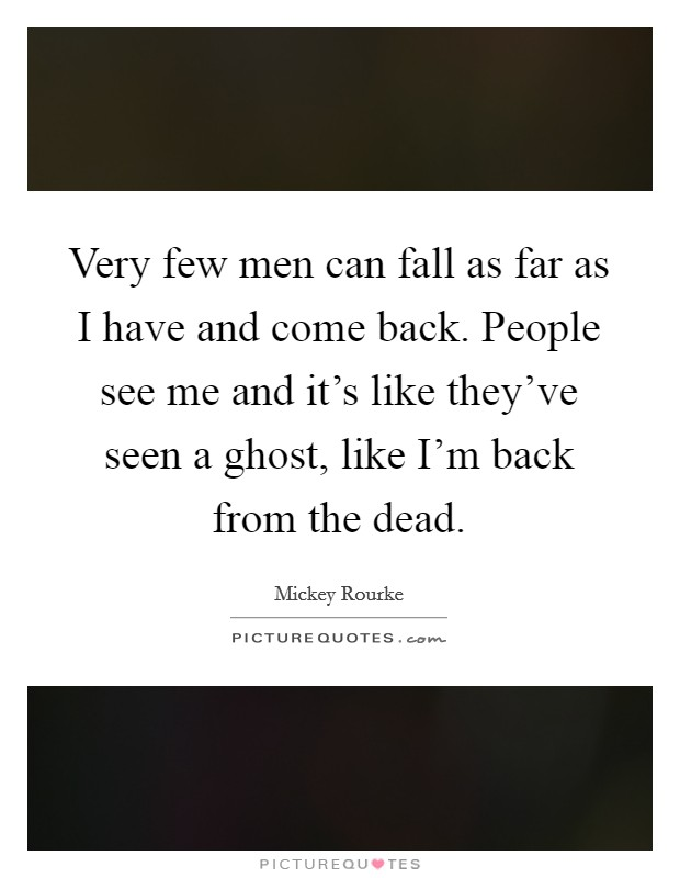 Very few men can fall as far as I have and come back. People see me and it's like they've seen a ghost, like I'm back from the dead Picture Quote #1