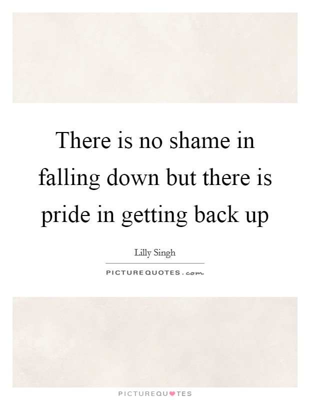 Quotes On Falling And Getting Back Up: There Is No Shame In Falling Down But There Is Pride In