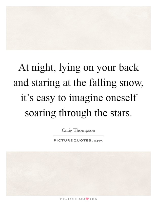 At night, lying on your back and staring at the falling snow, it's easy to imagine oneself soaring through the stars Picture Quote #1