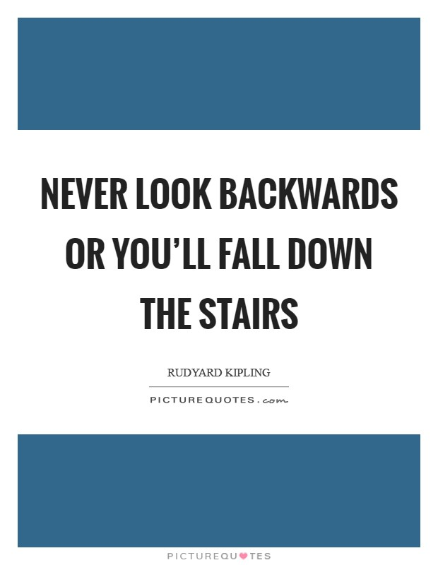Never look backwards or you'll fall down the stairs Picture Quote #1