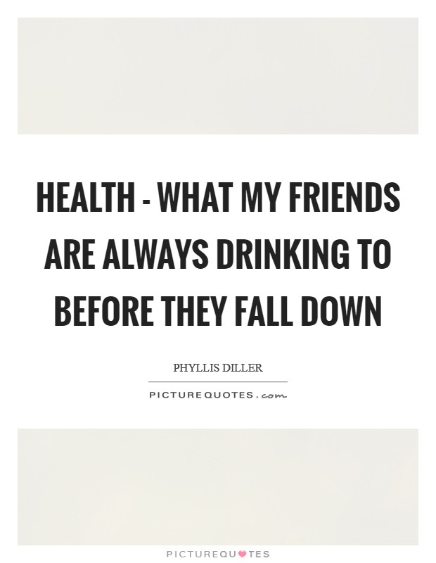 Health - what my friends are always drinking to before they fall down Picture Quote #1