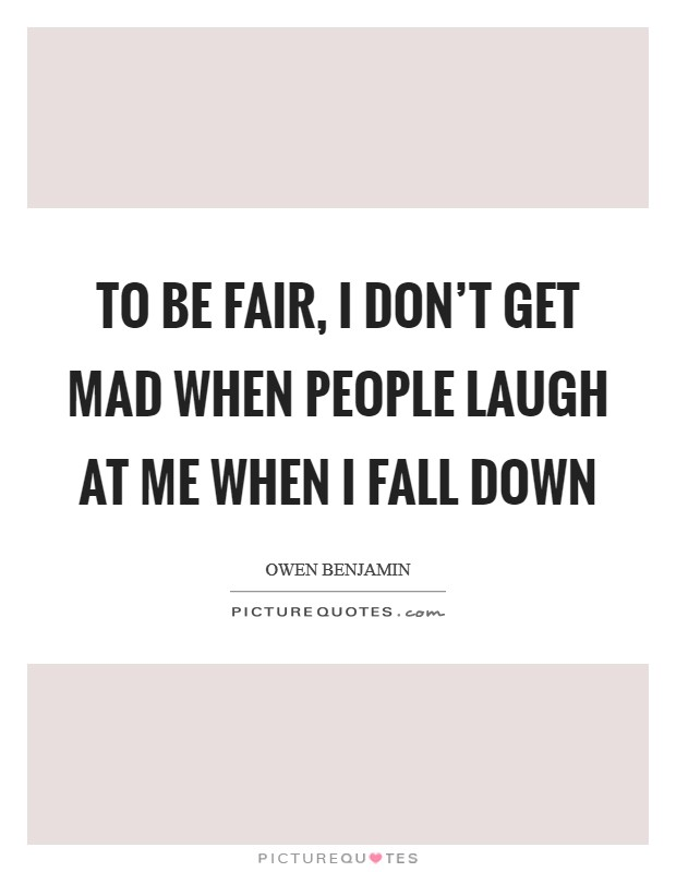 To be fair, I don't get mad when people laugh at me when I fall down Picture Quote #1