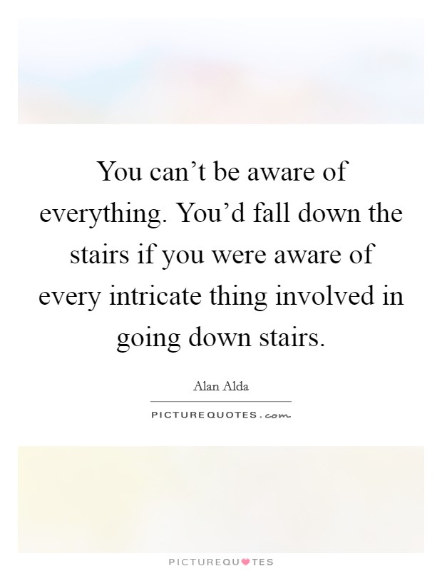 You can't be aware of everything. You'd fall down the stairs if you were aware of every intricate thing involved in going down stairs Picture Quote #1