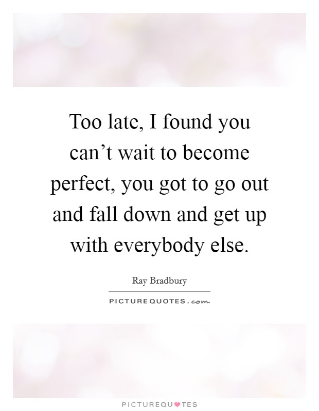 Too late, I found you can't wait to become perfect, you got to go out and fall down and get up with everybody else Picture Quote #1