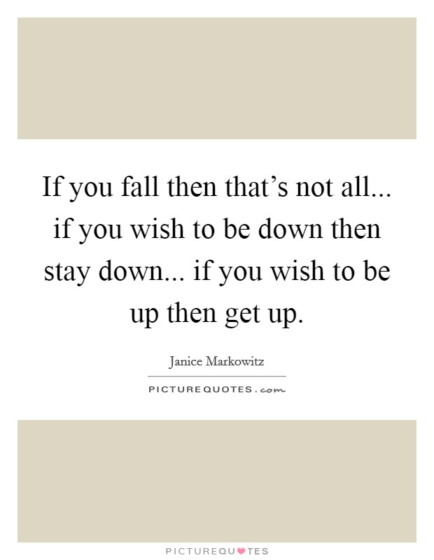 If you fall then that's not all... if you wish to be down then stay down... if you wish to be up then get up Picture Quote #1