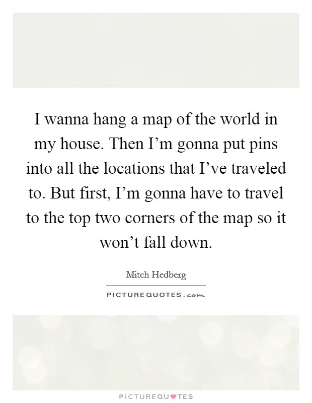 I wanna hang a map of the world in my house. Then I'm gonna put pins into all the locations that I've traveled to. But first, I'm gonna have to travel to the top two corners of the map so it won't fall down Picture Quote #1