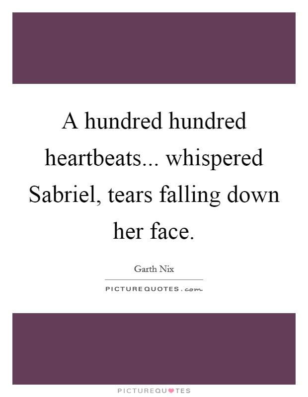 A hundred hundred heartbeats... whispered Sabriel, tears falling down her face Picture Quote #1