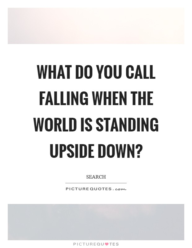 What do you call falling when the world is standing upside down? Picture Quote #1
