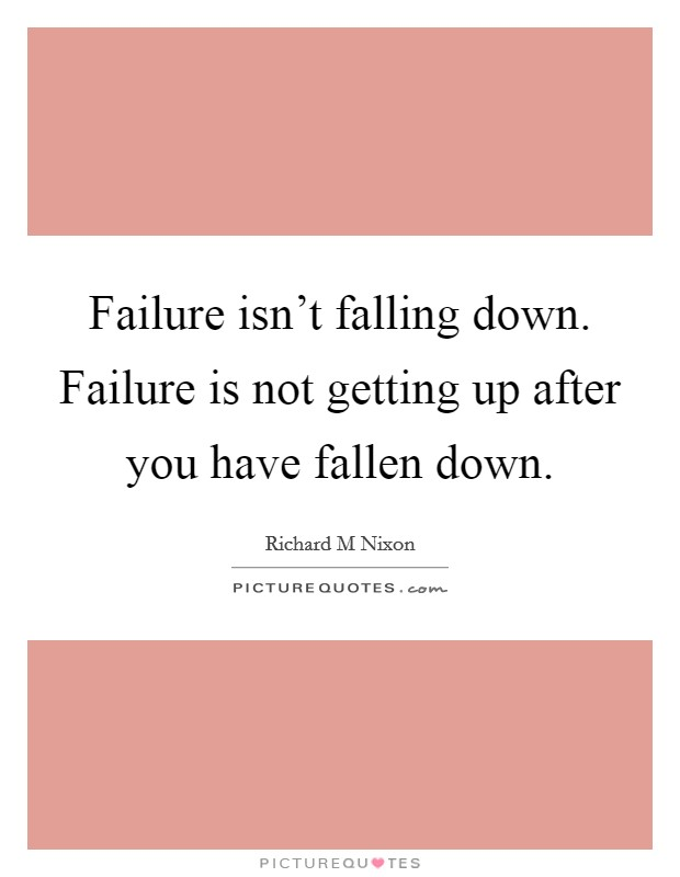 Failure isn't falling down. Failure is not getting up after you have fallen down Picture Quote #1