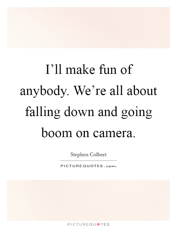 I'll make fun of anybody. We're all about falling down and going boom on camera Picture Quote #1