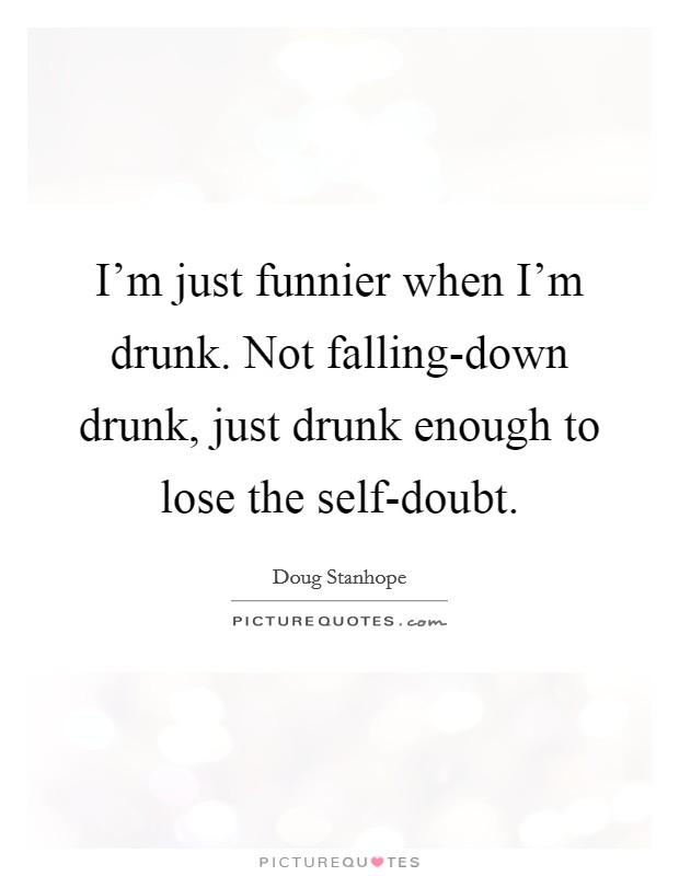 I'm just funnier when I'm drunk. Not falling-down drunk, just drunk enough to lose the self-doubt Picture Quote #1