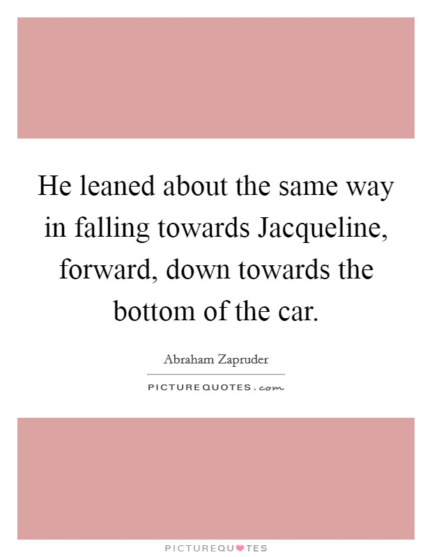 He leaned about the same way in falling towards Jacqueline, forward, down towards the bottom of the car Picture Quote #1
