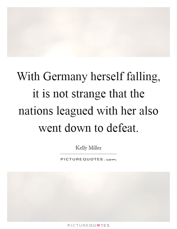 With Germany herself falling, it is not strange that the nations leagued with her also went down to defeat Picture Quote #1