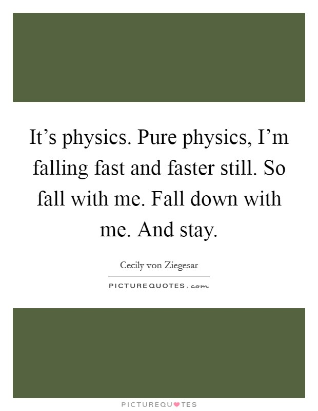 It's physics. Pure physics, I'm falling fast and faster still. So fall with me. Fall down with me. And stay Picture Quote #1