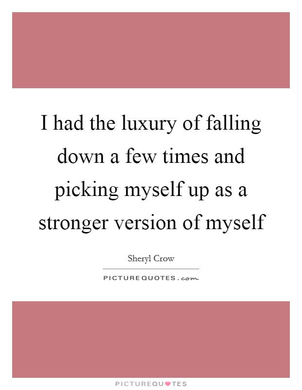 I had the luxury of falling down a few times and picking myself up as a stronger version of myself Picture Quote #1