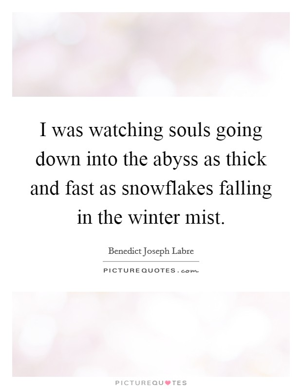 I was watching souls going down into the abyss as thick and fast as snowflakes falling in the winter mist Picture Quote #1