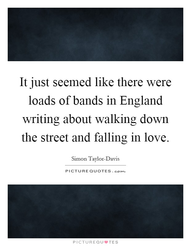 It just seemed like there were loads of bands in England writing about walking down the street and falling in love Picture Quote #1