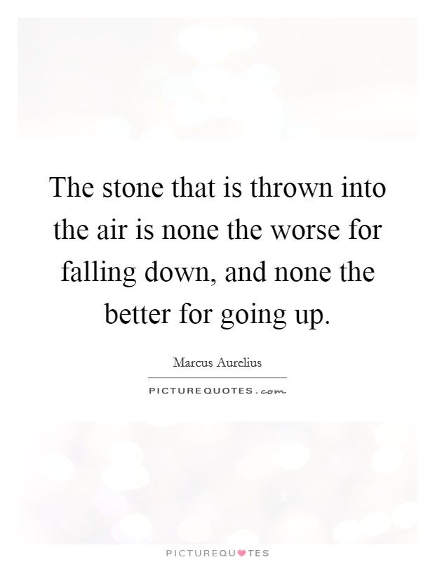 The stone that is thrown into the air is none the worse for falling down, and none the better for going up Picture Quote #1