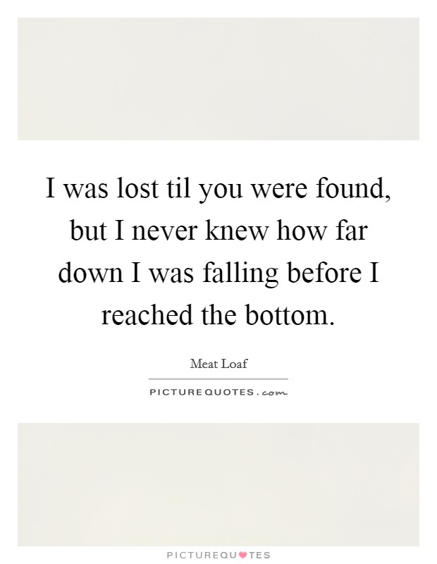 I was lost til you were found, but I never knew how far down I was falling before I reached the bottom Picture Quote #1