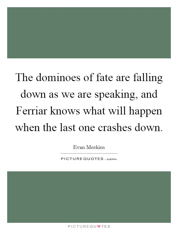 The dominoes of fate are falling down as we are speaking, and Ferriar knows what will happen when the last one crashes down Picture Quote #1