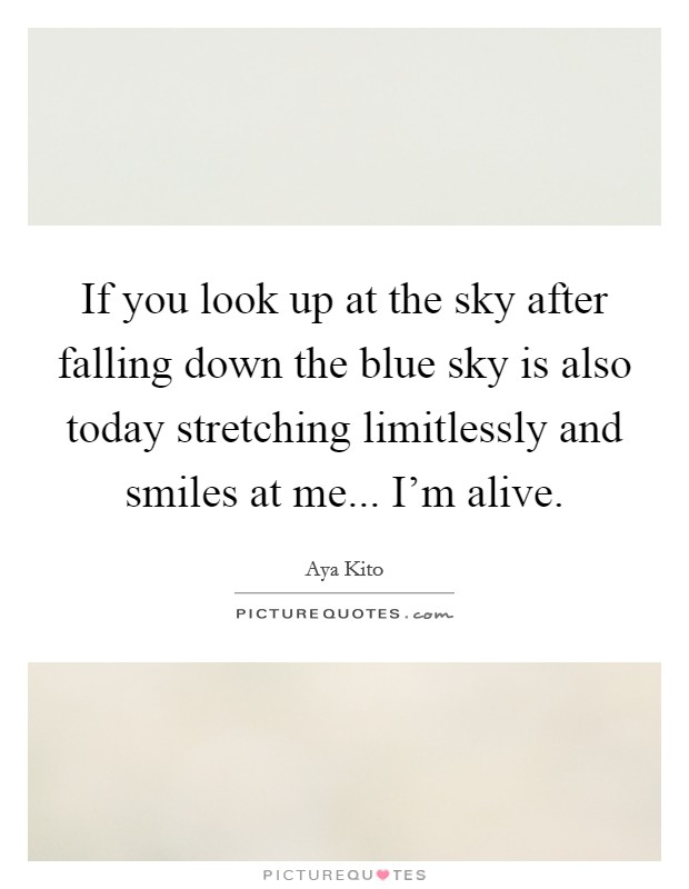 If you look up at the sky after falling down the blue sky is also today stretching limitlessly and smiles at me... I'm alive. Picture Quote #1