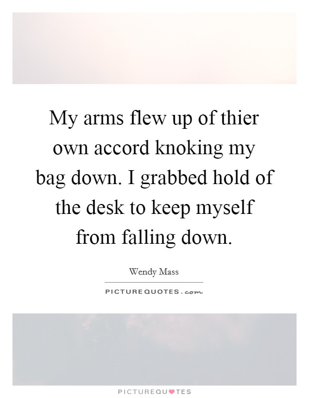 My arms flew up of thier own accord knoking my bag down. I grabbed hold of the desk to keep myself from falling down Picture Quote #1
