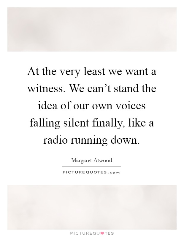 At the very least we want a witness. We can't stand the idea of our own voices falling silent finally, like a radio running down Picture Quote #1
