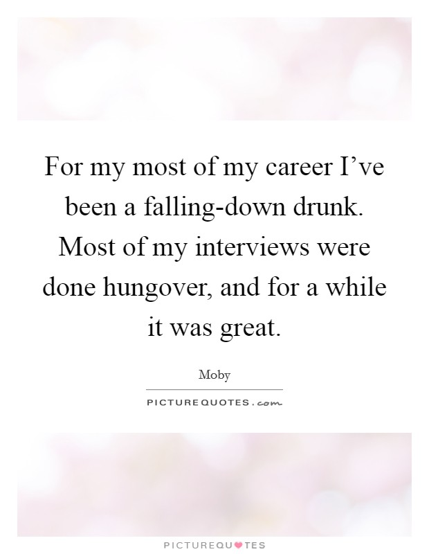 For my most of my career I've been a falling-down drunk. Most of my interviews were done hungover, and for a while it was great Picture Quote #1