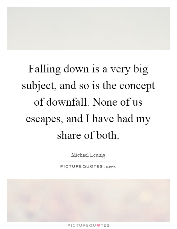 Falling down is a very big subject, and so is the concept of downfall. None of us escapes, and I have had my share of both Picture Quote #1