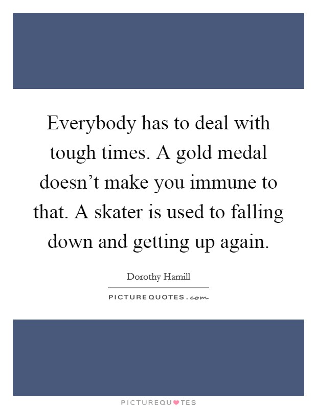 Everybody has to deal with tough times. A gold medal doesn't make you immune to that. A skater is used to falling down and getting up again. Picture Quote #1