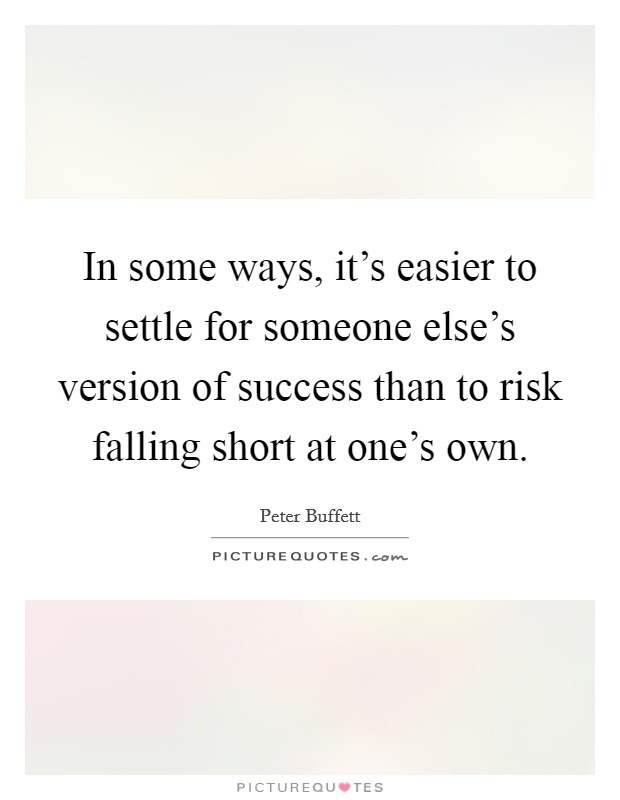 In some ways, it's easier to settle for someone else's version of success than to risk falling short at one's own Picture Quote #1