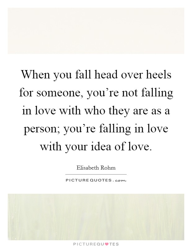When you fall head over heels for someone, you're not falling in love with who they are as a person; you're falling in love with your idea of love Picture Quote #1