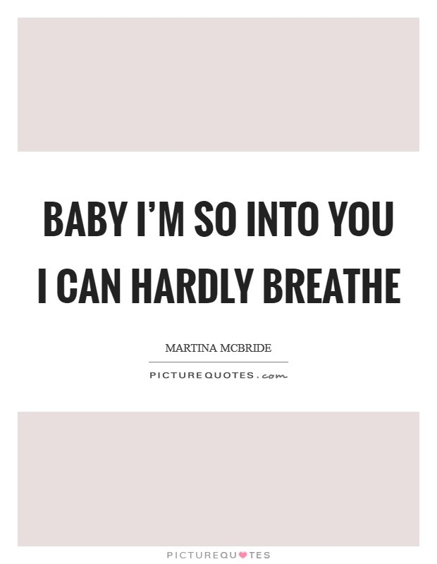 Baby I'm so into you I can hardly breathe Picture Quote #1