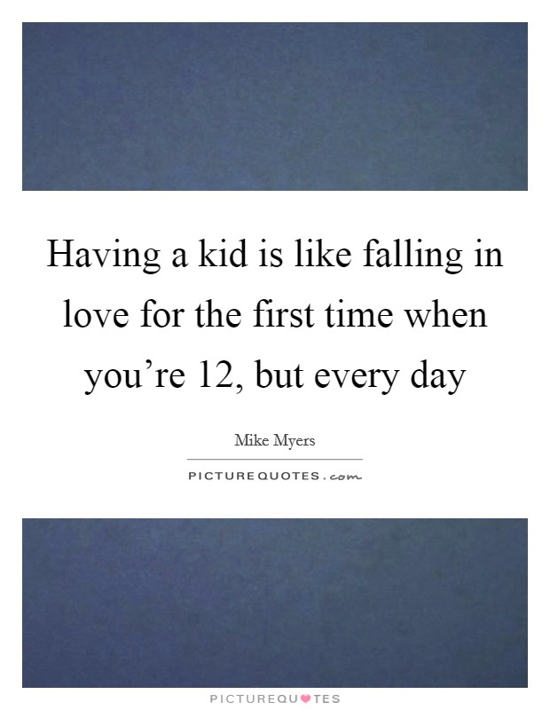 Having a kid is like falling in love for the first time when you're 12, but every day Picture Quote #1