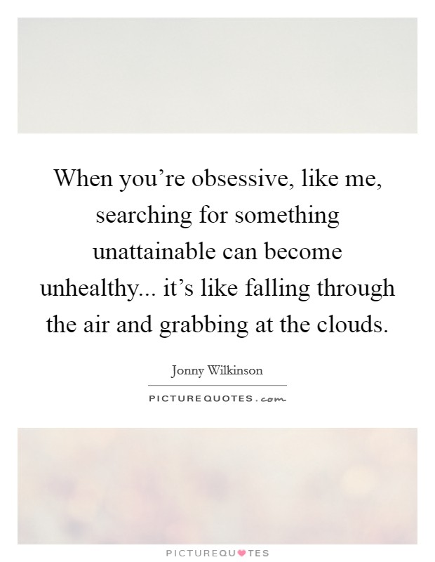 When you're obsessive, like me, searching for something unattainable can become unhealthy... it's like falling through the air and grabbing at the clouds Picture Quote #1