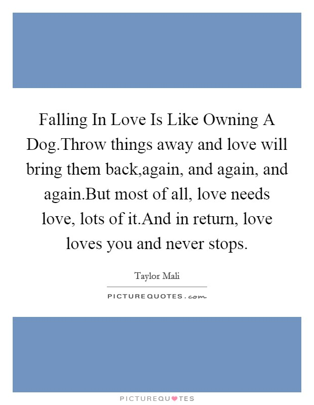 Falling In Love Is Like Owning A Dog.Throw things away and love will bring them back,again, and again, and again.But most of all, love needs love, lots of it.And in return, love loves you and never stops Picture Quote #1