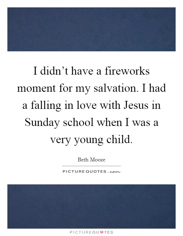 I didn't have a fireworks moment for my salvation. I had a falling in love with Jesus in Sunday school when I was a very young child Picture Quote #1