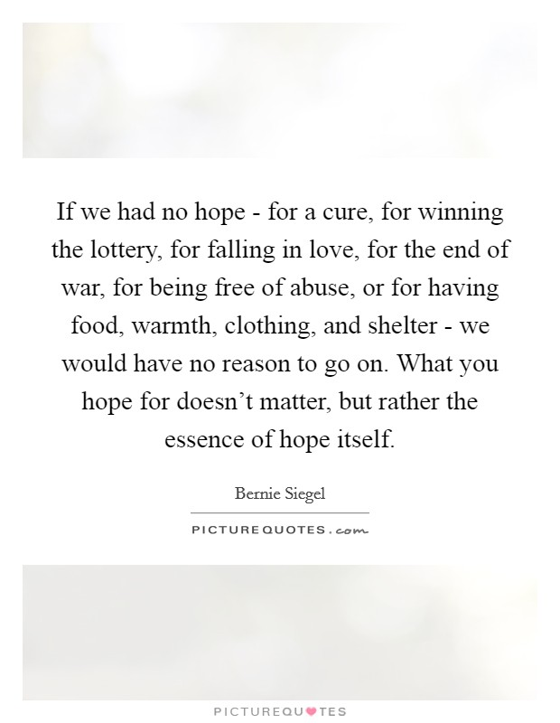 If we had no hope - for a cure, for winning the lottery, for falling in love, for the end of war, for being free of abuse, or for having food, warmth, clothing, and shelter - we would have no reason to go on. What you hope for doesn't matter, but rather the essence of hope itself Picture Quote #1