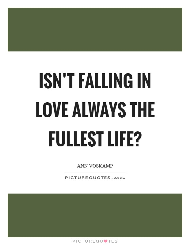 Isn't falling in love always the fullest life? Picture Quote #1
